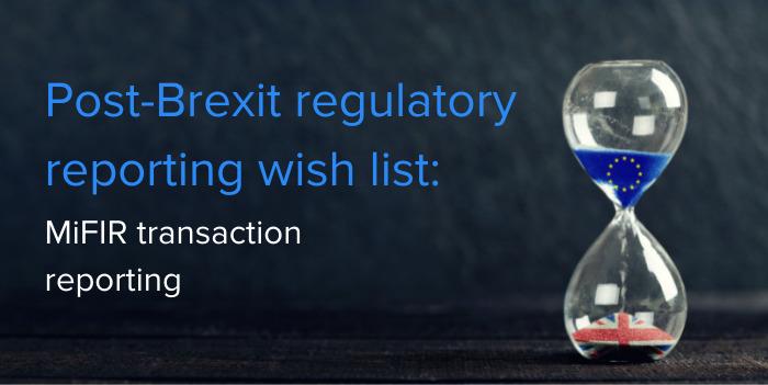 Post-Brexit regulatory reporting wish list: MiFIR transaction reporting