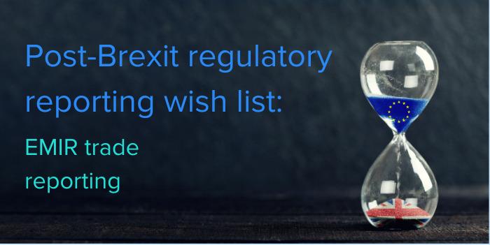 Post-Brexit regulatory reporting wish list: EMIR trade reporting