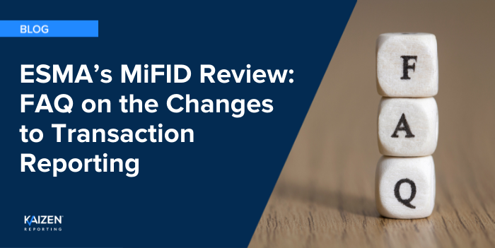 ESMA's MiFID Review:  An FAQ on the Significant Changes Proposed to MiFIR Transaction Reporting